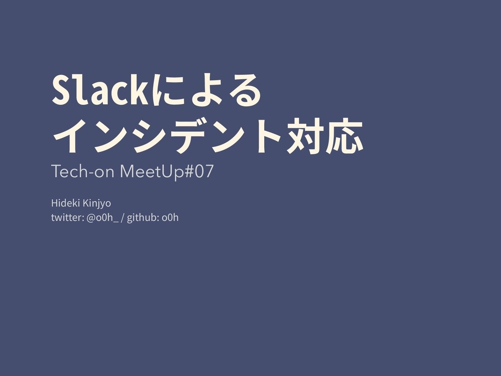 Slackによる インシデント対応 Tech-on MeetUp#07 Hideki Kin...