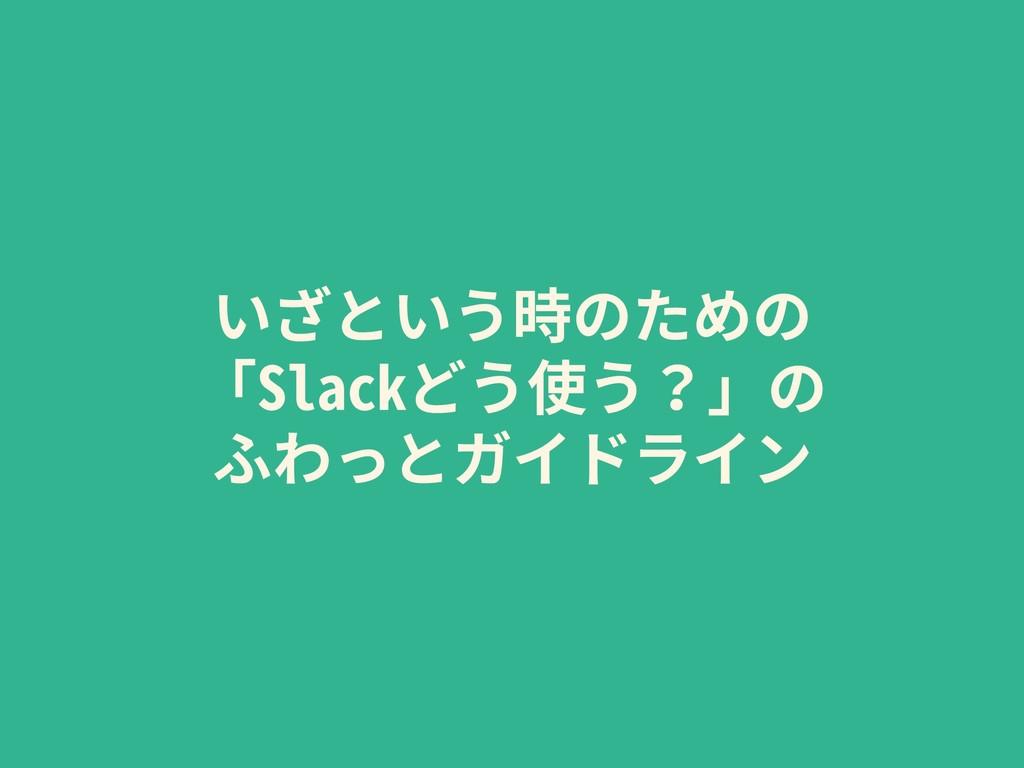 いざという時のための 「Slackどう使う?」の ふわっとガイドライン