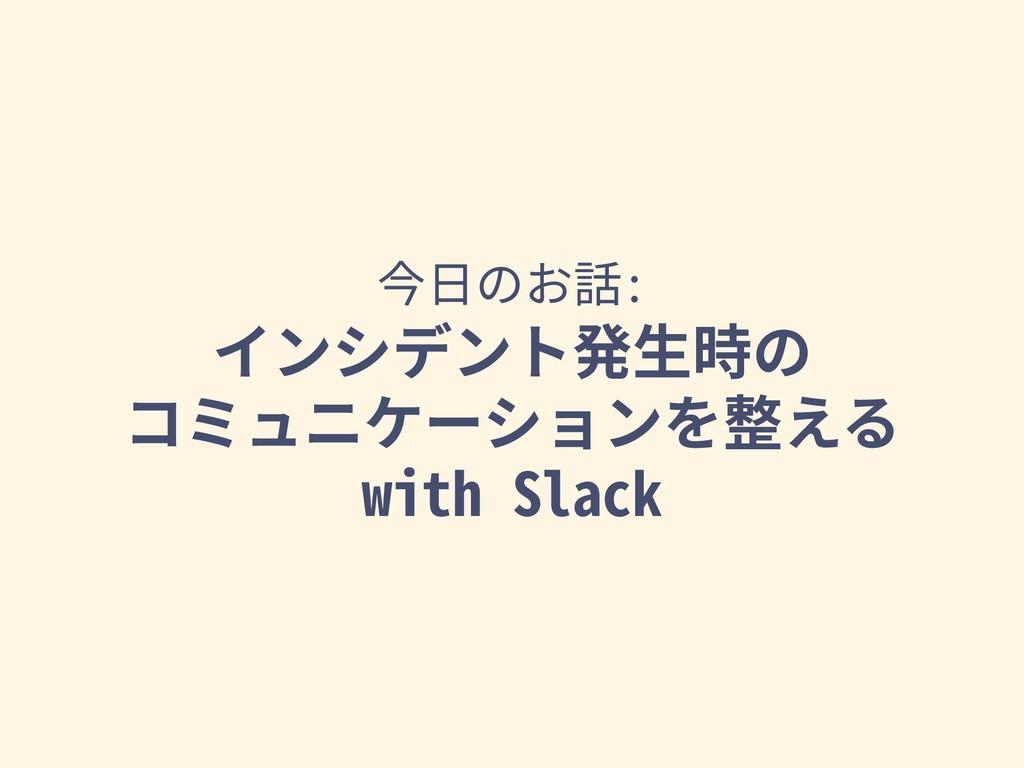 今⽇のお話: インシデント発⽣時の コミュニケーションを整える with Slack