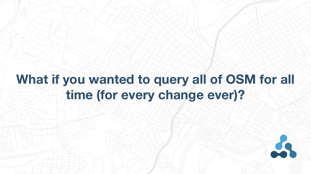 What if you wanted to query all of OSM for all ...