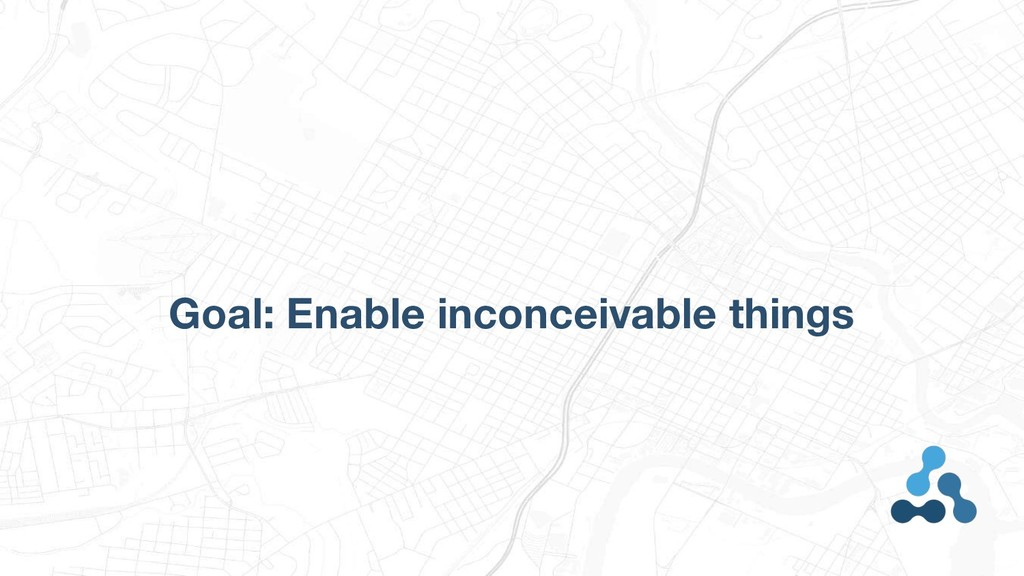 Goal: Enable inconceivable things