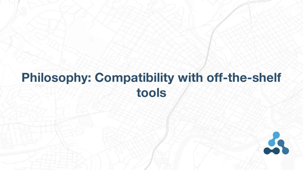 Philosophy: Compatibility with off-the-shelf to...