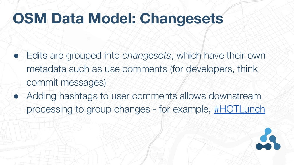 OSM Data Model: Changesets ● Edits are grouped ...