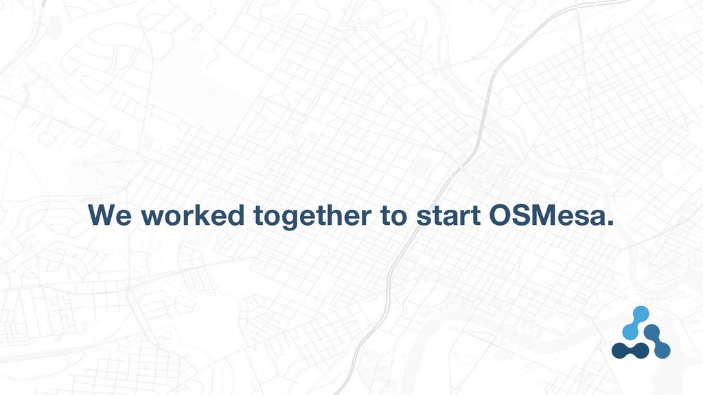 We worked together to start OSMesa.