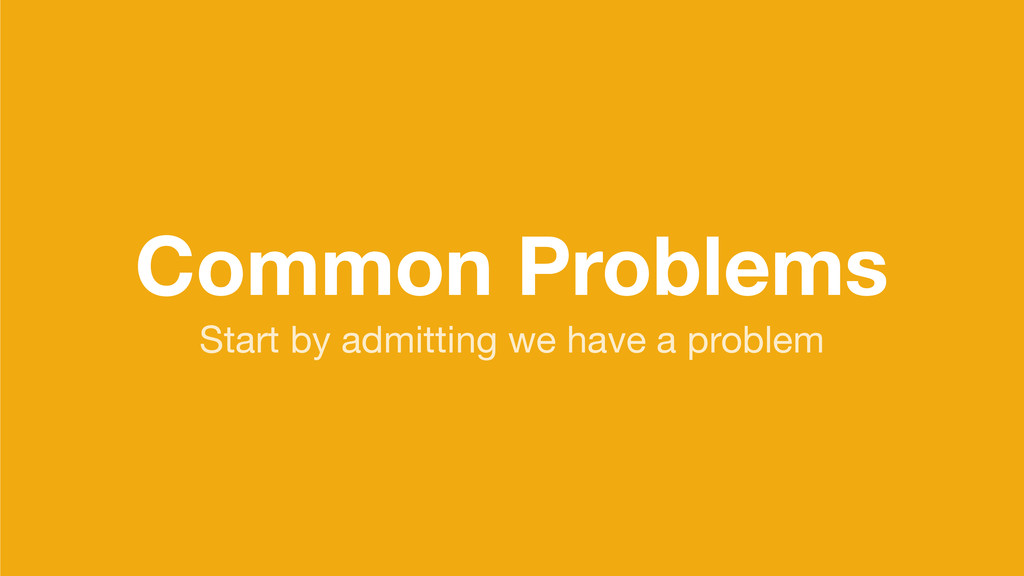 Common Problems Start by admitting we have a pr...