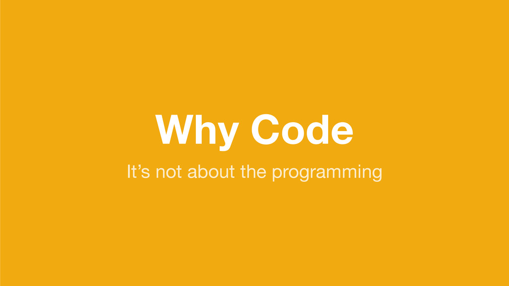 Why Code It's not about the programming