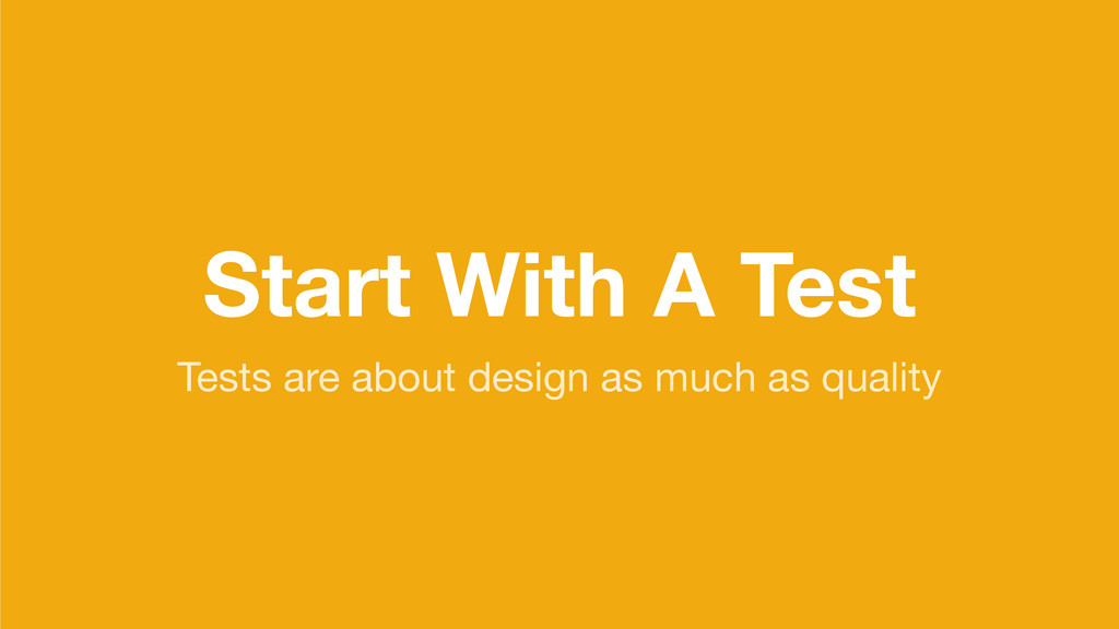 Start With A Test Tests are about design as muc...