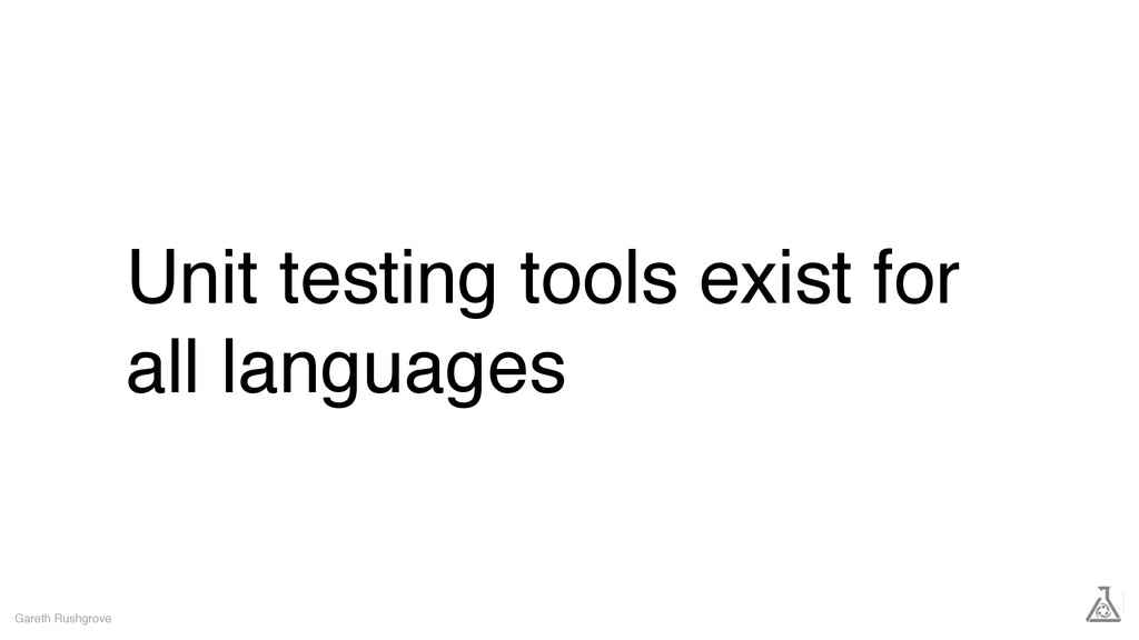Unit testing tools exist for all languages Gare...
