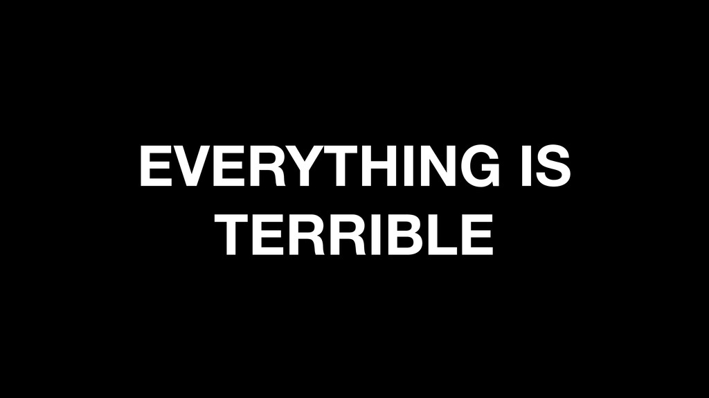 EVERYTHING IS TERRIBLE