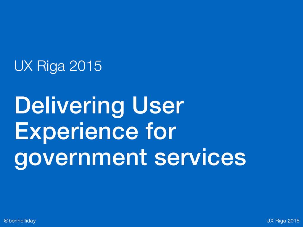 UX Riga 2015 @benholliday UX Riga 2015 Deliveri...
