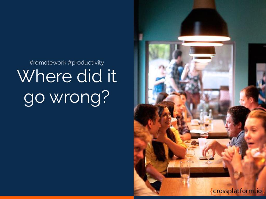 Where did it go wrong? crossplatform.io #remote...