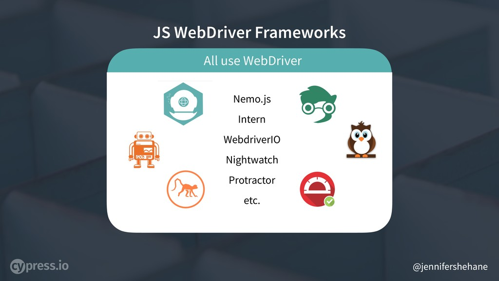 @jennifershehane All use WebDriver JS WebDriver...