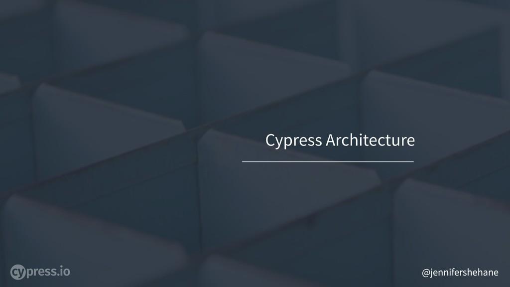 @jennifershehane Cypress Architecture