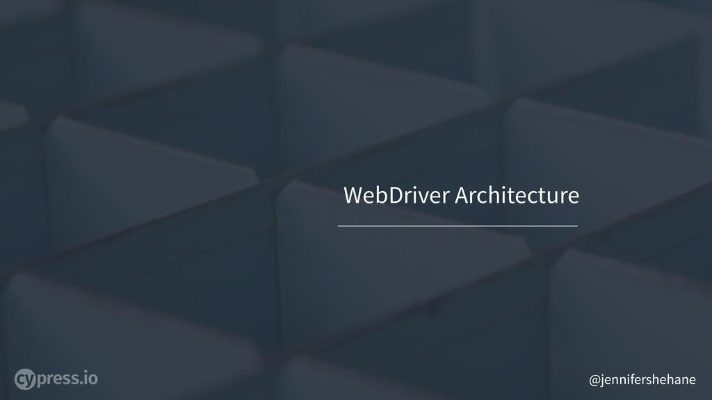 @jennifershehane WebDriver Architecture