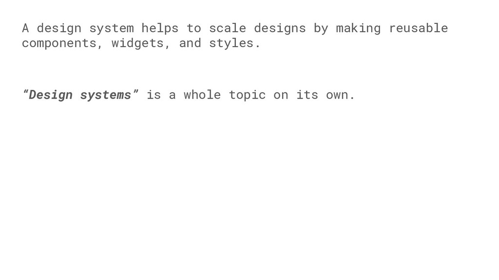A design system helps to scale designs by makin...