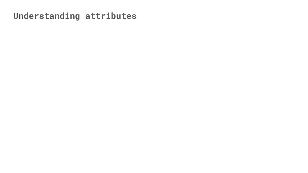 Understanding attributes
