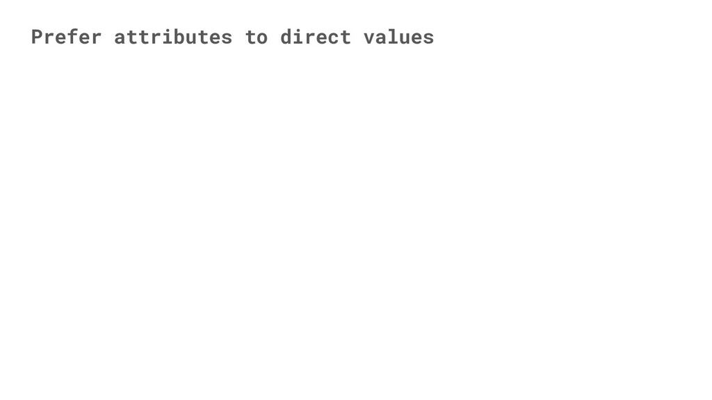 Prefer attributes to direct values