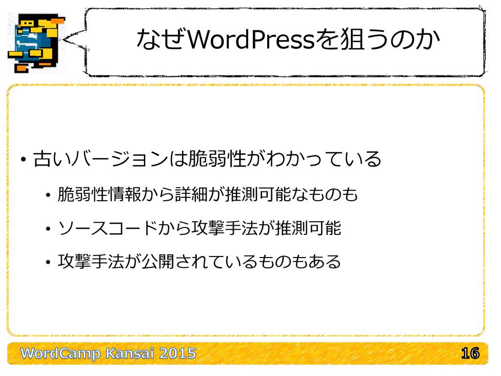 なぜWordPressを狙うのか • 古いバージョンは脆弱性がわかっている • 脆弱性情報から...