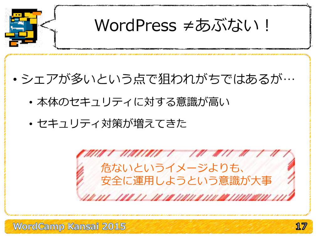 WordPress ≠あぶない! • シェアが多いという点で狙われがちではあるが… • 本体の...
