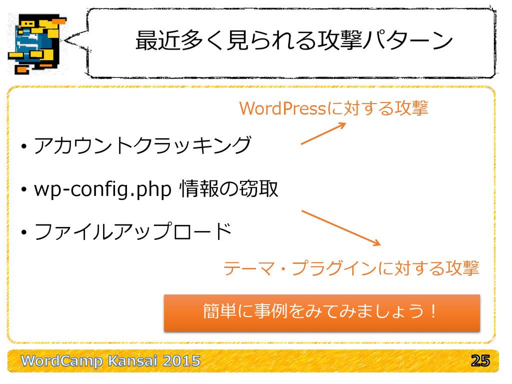 最近多く見られる攻撃パターン • アカウントクラッキング • wp-config.php 情報...