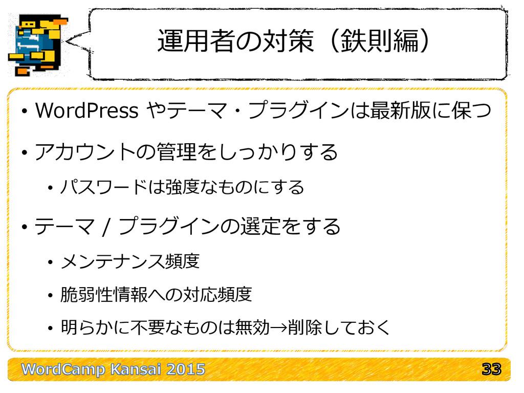 運用者の対策(鉄則編) • WordPress やテーマ・プラグインは最新版に保つ • アカウ...