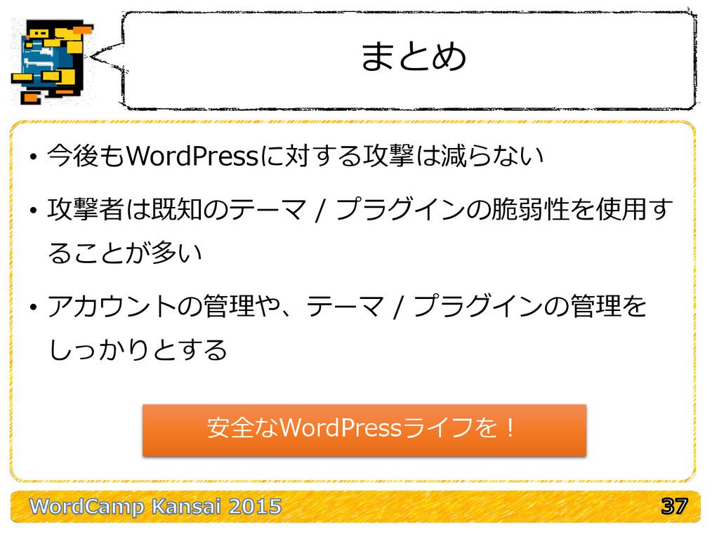 まとめ • 今後もWordPressに対する攻撃は減らない • 攻撃者は既知のテーマ / プラ...