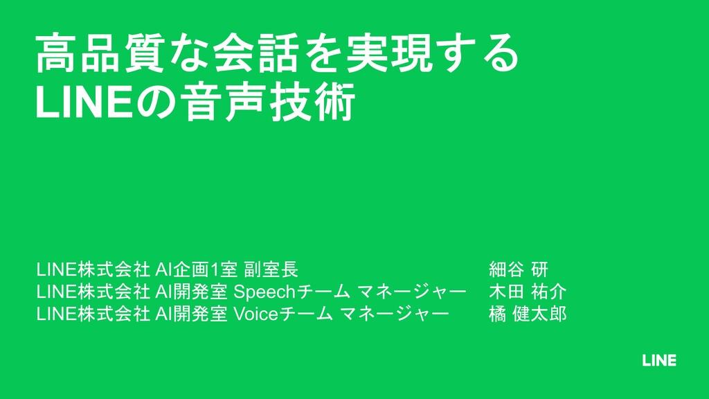 高品質な会話を実現する LINEの音声技術 LINE株式会社 AI企画1室 副室長 細谷 研 ...