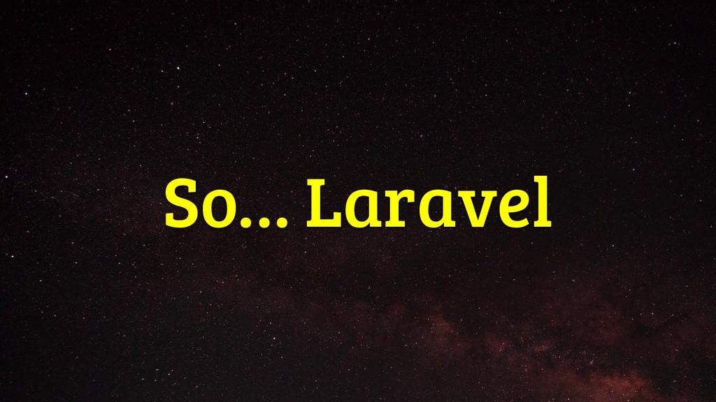 So… Laravel