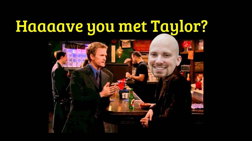 Haaaave you met Taylor?