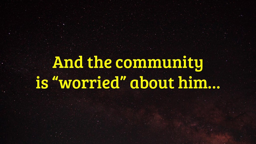 """And the community is """"worried"""" about him…"""
