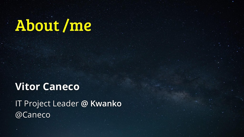 About /me Vitor Caneco IT Project Leader @Caneco