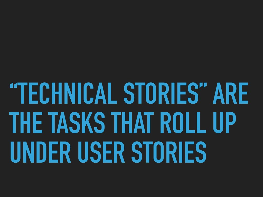 """TECHNICAL STORIES"" ARE THE TASKS THAT ROLL UP ..."