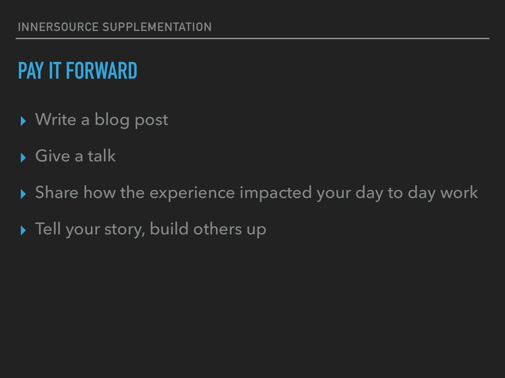 PAY IT FORWARD ▸ Write a blog post ▸ Give a tal...