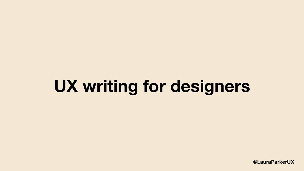 @LauraParkerUX UX writing for designers