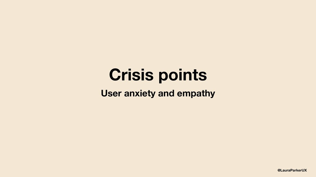 @LauraParkerUX Crisis points User anxiety and e...