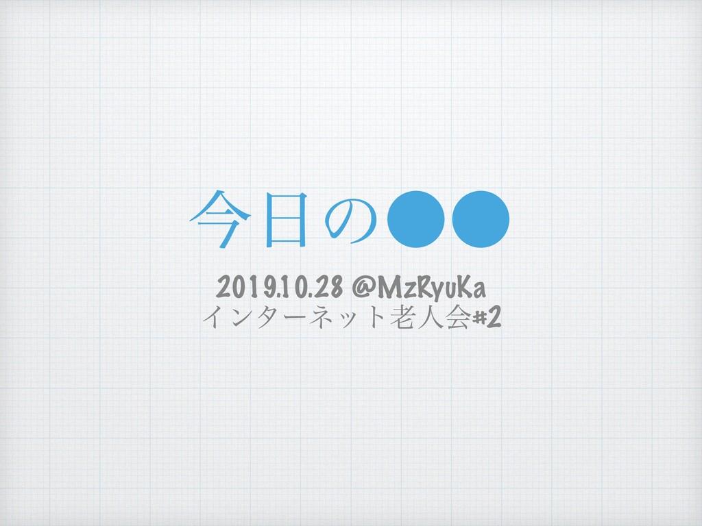 ࠓͷ˔˔ 2019.10.28 @MzRyuKa Πϯλʔωοτਓձ#2