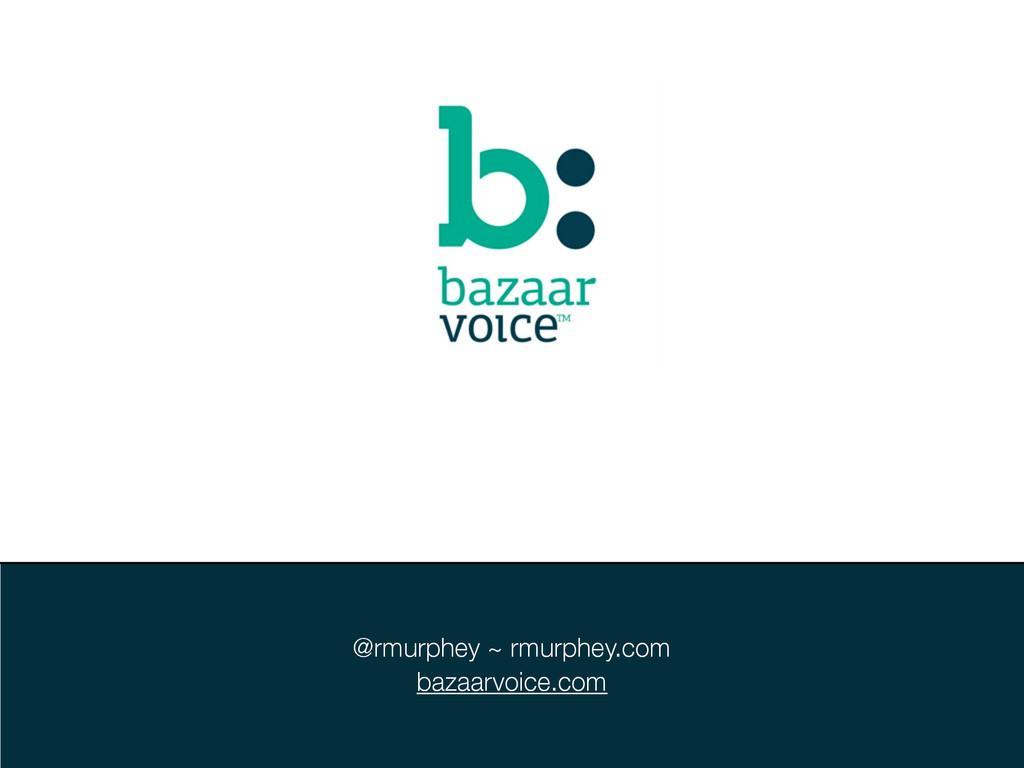 @rmurphey ~ rmurphey.com bazaarvoice.com