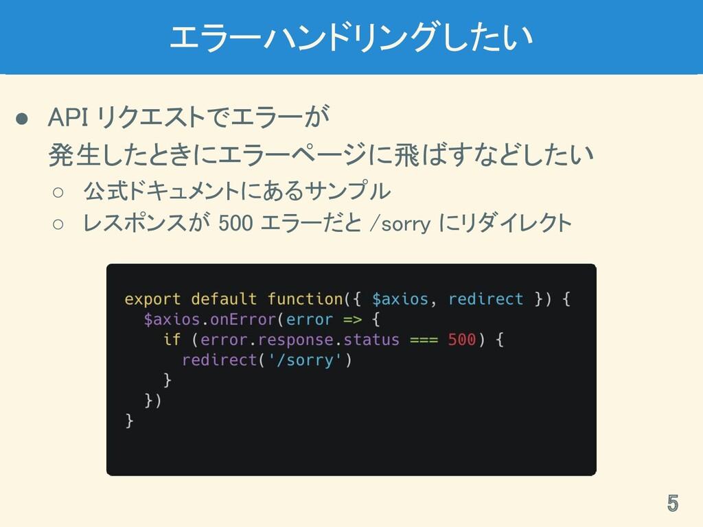エラーハンドリングしたい ● API リクエストでエラーが 発生したときにエラーページに飛...