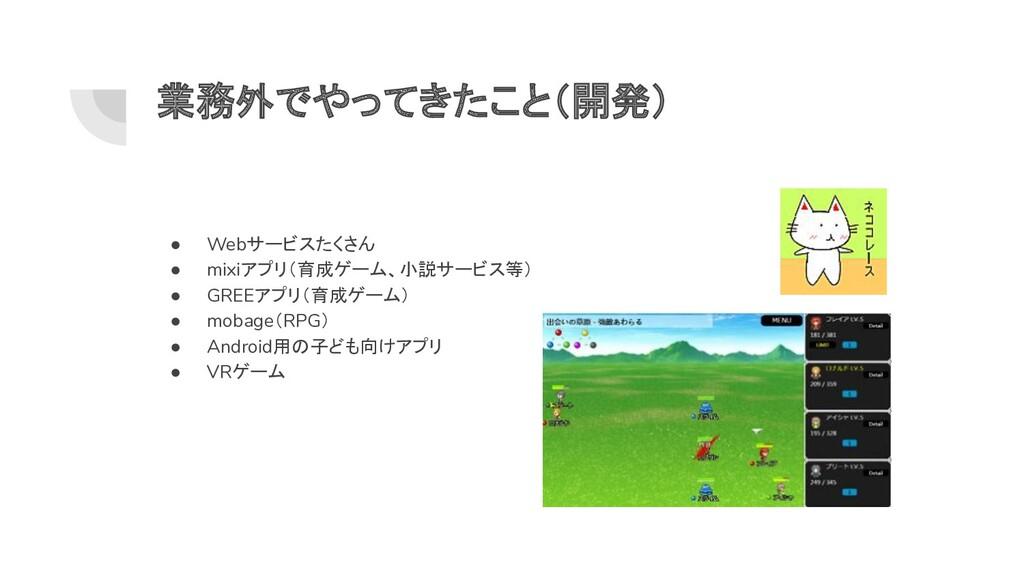 業務外でやってきたこと(開発) ● Webサービスたくさん ● mixiアプリ(育成ゲーム、小...