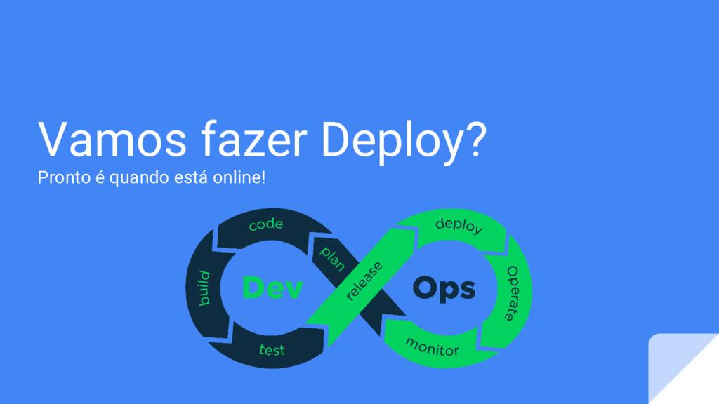 Vamos fazer Deploy? Pronto é quando está online!