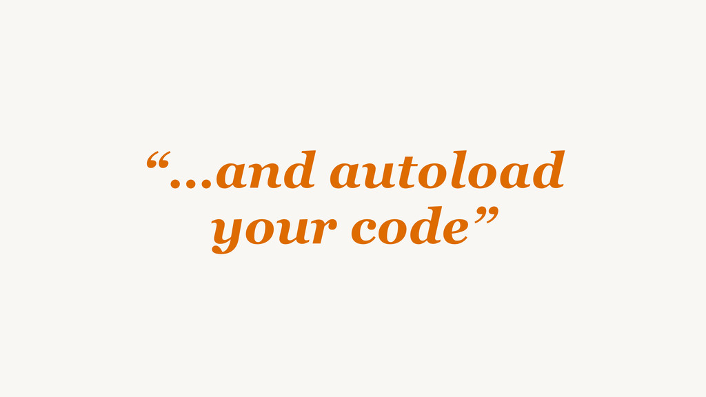 """""""…and autoload your code"""""""