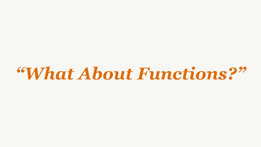 """""""What About Functions?"""""""
