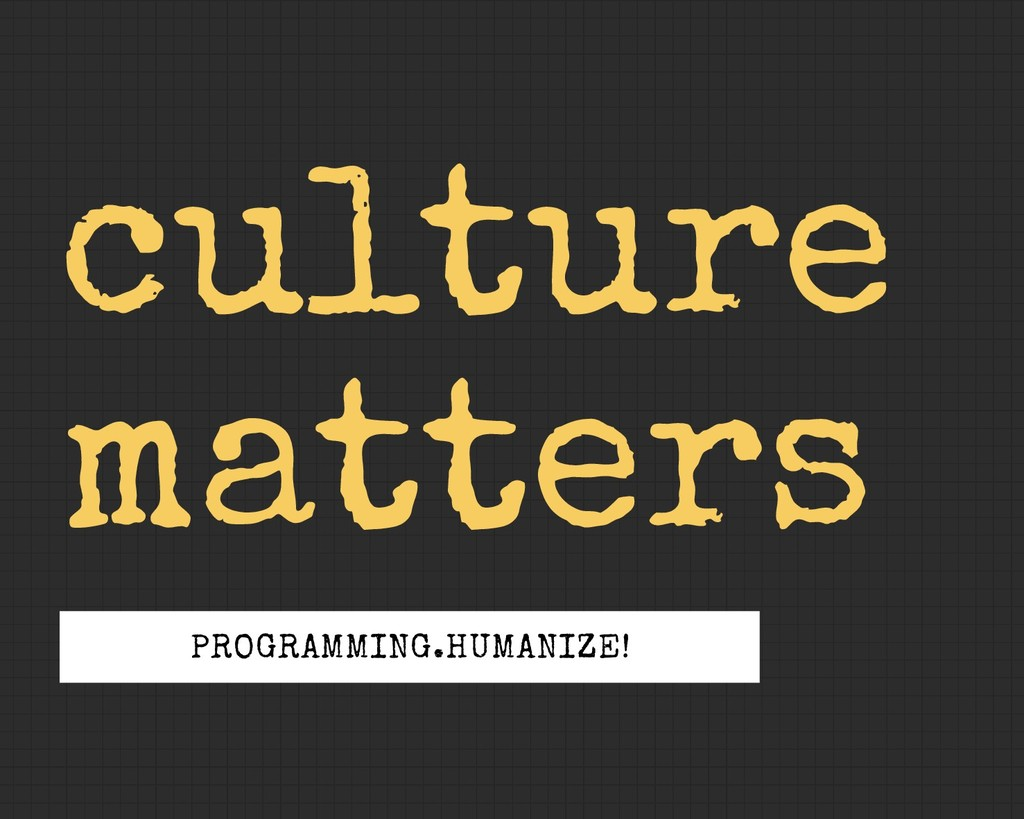 culture matters PROGRAMMING.HUMANIZE!