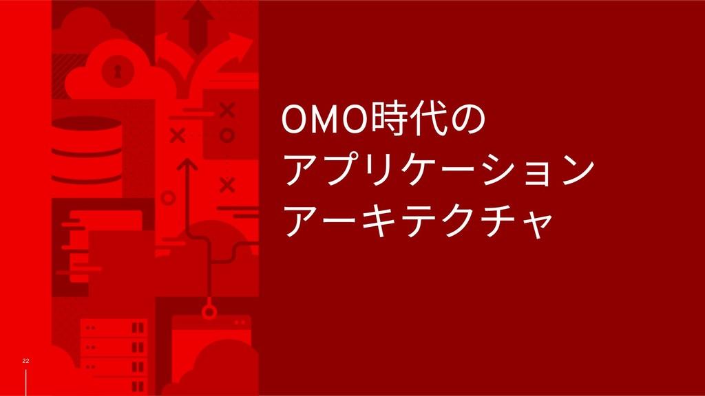 22 OMO時代の アプリケーション アーキテクチャ
