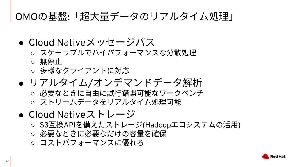 OMOの基盤:「超⼤量データのリアルタイム処理」 40 ● Cloud Nativeメッセージ...
