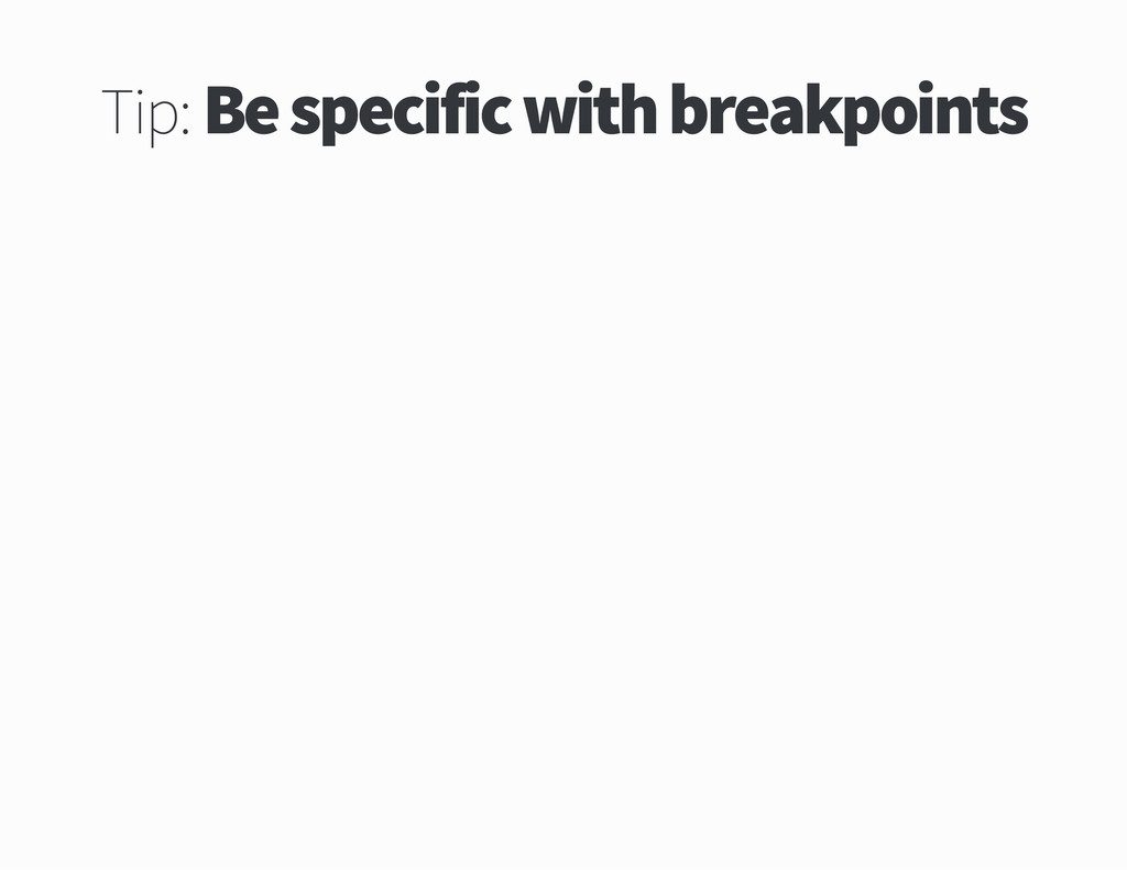 Tip Be specific with breakpoints