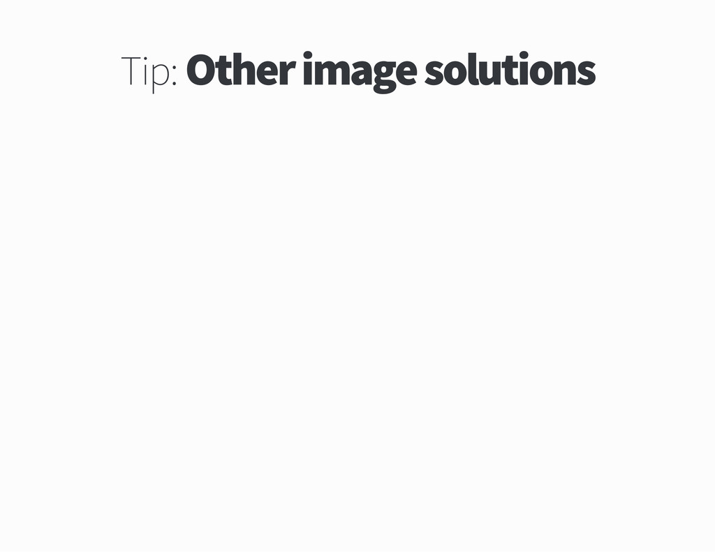 Tip Other image solutions