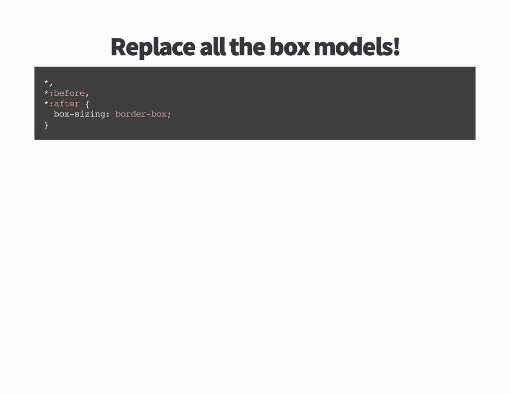 Replace all the box models * , * : b e f o r e ...