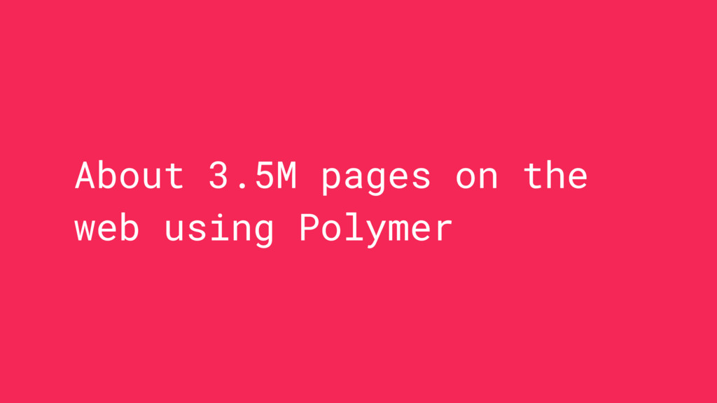 About 3.5M pages on the web using Polymer