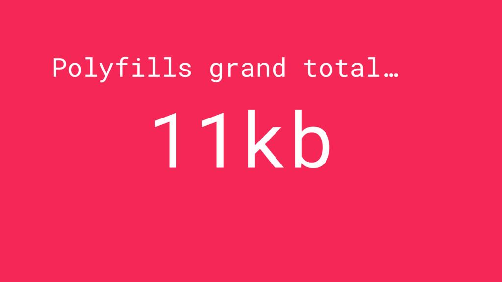 Polyfills grand total… 11kb